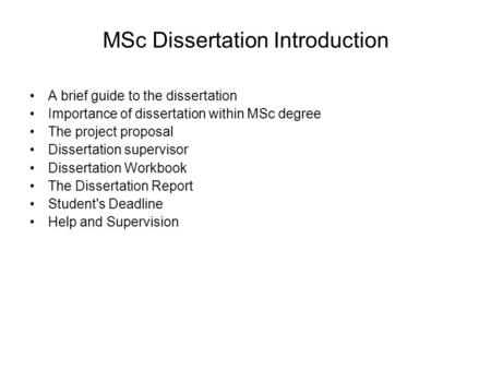 MSc Dissertation Introduction A brief guide to the dissertation Importance of dissertation within MSc degree The project proposal Dissertation supervisor.
