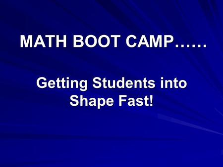 MATH BOOT CAMP…… Getting Students into Shape Fast!