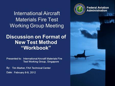 Presented to: By: Date: Federal Aviation Administration International Aircraft Materials Fire Test Working Group Meeting Discussion on Format of New Test.
