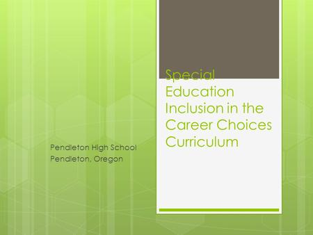 Special Education Inclusion in the Career Choices Curriculum Pendleton High School Pendleton, Oregon.