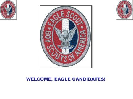 WELCOME, EAGLE CANDIDATES!. Congratulations, Life Scout. In attaining the rank of Life Scout, you have had the opportunity to learn and master many skills.