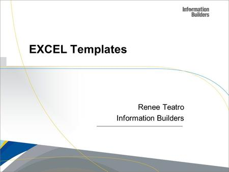 Copyright 2007, Information Builders. Slide 1 Renee Teatro Information Builders EXCEL Templates.