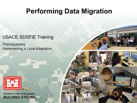 US Army Corps of Engineers BUILDING STRONG ® Performing Data Migration USACE SDSFIE Training Prerequisites: Implementing a Local Adaptation.