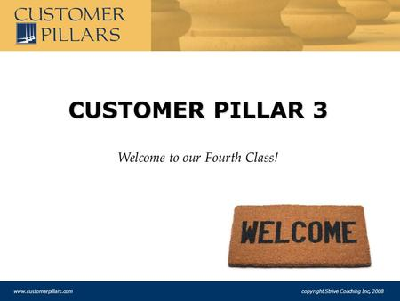 CUSTOMER PILLAR 3 Welcome to our Fourth Class! www.customerpillars.com copyright Strive Coaching Inc, 2008.