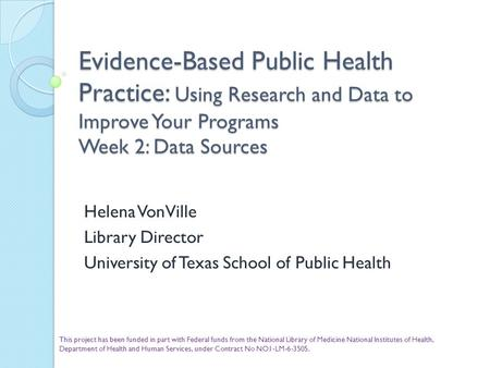Evidence-Based Public Health Practice: Using Research and Data to Improve Your Programs Week 2: Data Sources Helena VonVille Library Director University.