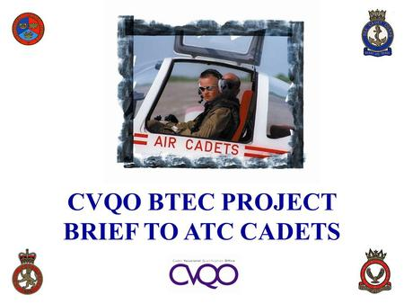 CVQO BTEC PROJECT BRIEF TO ATC CADETS. BACKGROUND  As a Cadet, you may parade 2 to 4 hours per week plus weekends and Camps for three years or more 