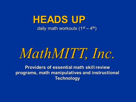 MathMITT, Inc. Providers of essential math skill review programs, math manipulatives and instructional Technology HEADS UP daily math workouts (1 st –