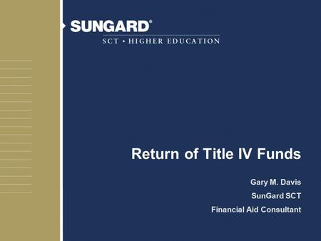 Return of Title IV Funds Gary M. Davis SunGard SCT Financial Aid Consultant.
