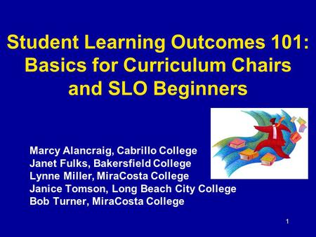1 Student Learning Outcomes 101: Basics for Curriculum Chairs and SLO Beginners Marcy Alancraig, Cabrillo College Janet Fulks, Bakersfield College Lynne.