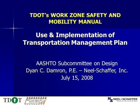 TDOT's WORK ZONE SAFETY AND MOBILITY MANUAL Use & Implementation of Transportation Management Plan AASHTO Subcommittee on Design Dyan C. Damron, P.E. –