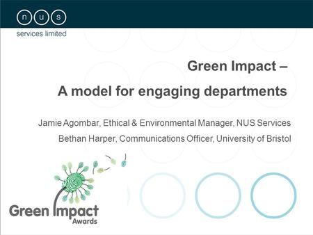 Jamie Agombar, Ethical & Environmental Manager, NUS Services Bethan Harper, Communications Officer, University of Bristol Green Impact – A model for engaging.