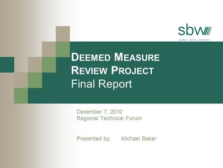 D EEMED M EASURE R EVIEW P ROJECT Final Report December 7, 2010 Regional Technical Forum Presented by: Michael Baker.
