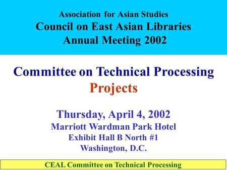 Association for Asian Studies Council on East Asian Libraries Annual Meeting 2002 Committee on Technical Processing Projects Thursday, April 4, 2002 Marriott.