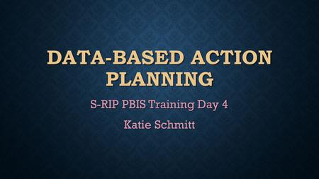 DATA-BASED ACTION PLANNING S-RIP PBIS Training Day 4 Katie Schmitt.