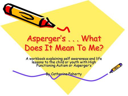Asperger's... What Does It Mean To Me? A workbook explaining self awareness and life lessons to the child or youth with High Functioning Autism or Asperger's.