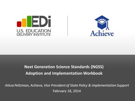 Next Generation Science Standards (NGSS) Adoption and Implementation Workbook Alissa Peltzman, Achieve, Vice President of State Policy & Implementation.