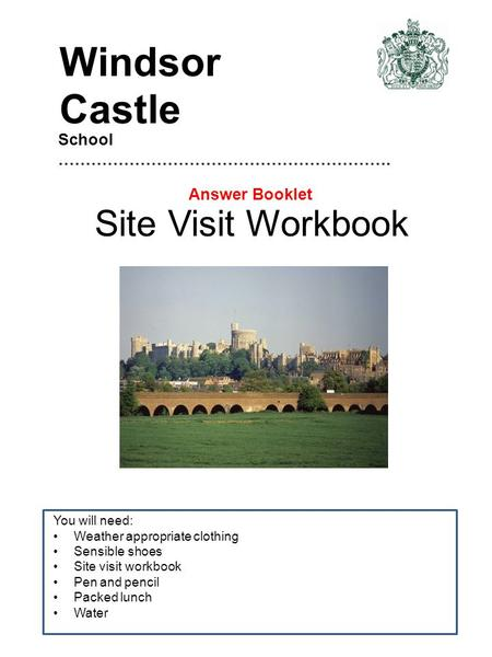Site Visit Workbook You will need: Weather appropriate clothing Sensible shoes Site visit workbook Pen and pencil Packed lunch Water School …………………………………………………….