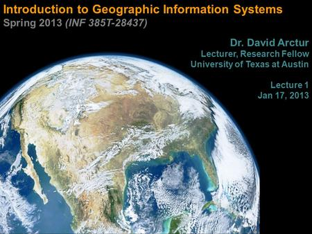 Introduction to Geographic Information Systems Spring 2013 (INF 385T-28437) Dr. David Arctur Lecturer, Research Fellow University of Texas at Austin Lecture.