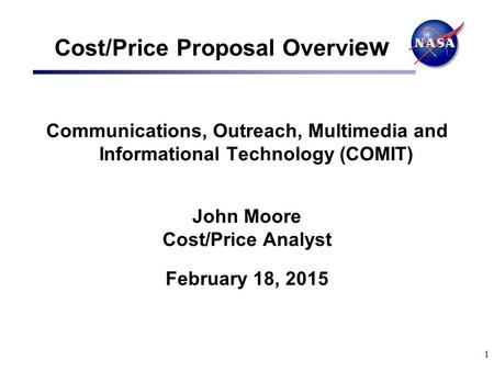1 Cost/Price Proposal Overvi ew Communications, Outreach, Multimedia and Informational Technology (COMIT) John Moore Cost/Price Analyst February 18, 2015.