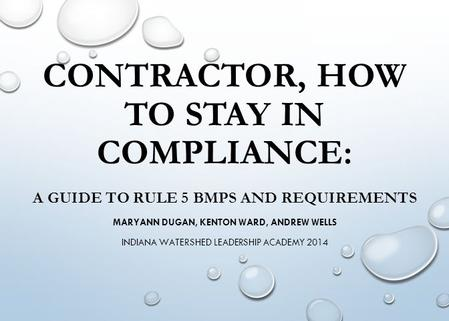 CONTRACTOR, HOW TO STAY IN COMPLIANCE: A GUIDE TO RULE 5 BMPS AND REQUIREMENTS MARYANN DUGAN, KENTON WARD, ANDREW WELLS INDIANA WATERSHED LEADERSHIP ACADEMY.