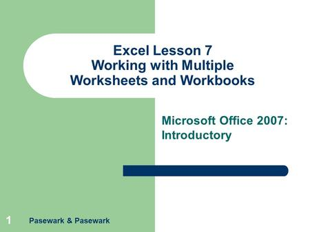 Pasewark & Pasewark 1 Excel Lesson 7 Working with Multiple Worksheets and Workbooks Microsoft Office 2007: Introductory.