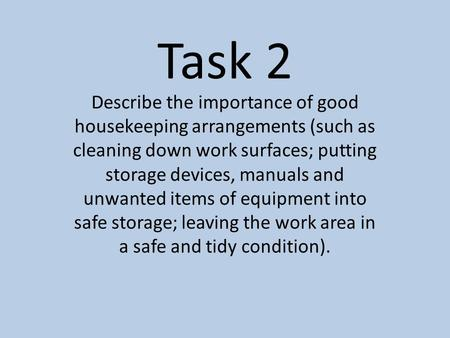 Task 2 Describe the importance of good housekeeping arrangements (such as cleaning down work surfaces; putting storage devices, manuals and unwanted items.