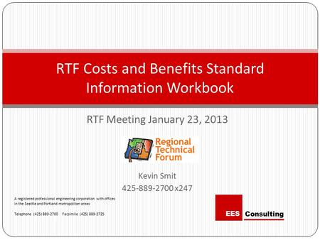 RTF Meeting January 23, 2013 Kevin Smit 425-889-2700 x247 RTF Costs and Benefits Standard Information Workbook A registered professional engineering corporation.