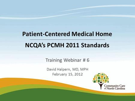 Training Webinar # 6 David Halpern, MD, MPH February 15, 2012 Patient-Centered Medical Home NCQA's PCMH 2011 Standards.