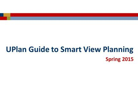 "Spring 2015 UPlan Guide to Smart View Planning. © [2015-2016] ""University of California San Francisco (UCSF)"" Ownership of Copyright The copyright in."