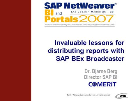 © 2007 Wellesley Information Services. All rights reserved. Dr. Bjarne Berg Director SAP BI Invaluable lessons for distributing reports with SAP BEx Broadcaster.