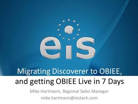 Migrating Discoverer to OBIEE, and getting OBIEE Live in 7 Days Mike Hartmann, Regional Sales Manager