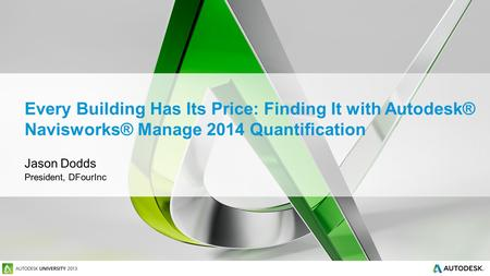 Every Building Has Its Price: Finding It with Autodesk® Navisworks® Manage 2014 Quantification Jason Dodds President, DFourInc.