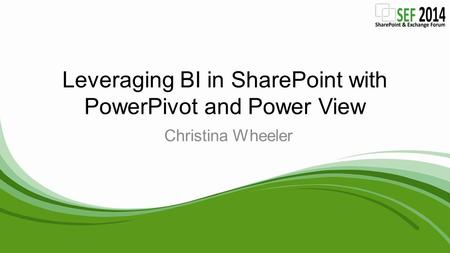 Leveraging BI in SharePoint with PowerPivot and Power View Christina Wheeler.