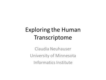 Exploring the Human Transcriptome Claudia Neuhauser University of Minnesota Informatics Institute.