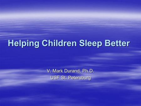 Helping Children Sleep Better V. Mark Durand, Ph.D. USF St. Petersburg.