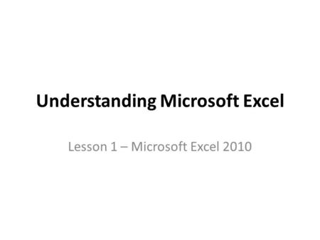 Understanding Microsoft Excel Lesson 1 – Microsoft Excel 2010.