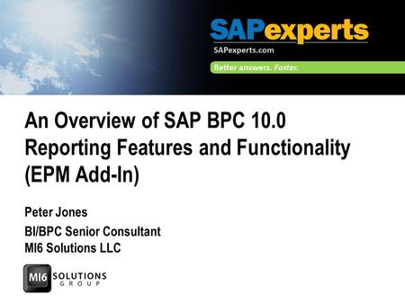 An Overview of SAP BPC 10.0 Reporting Features and Functionality (EPM Add-In) Peter Jones BI/BPC Senior Consultant MI6 Solutions LLC.