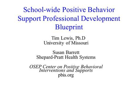School-wide Positive Behavior Support Professional Development Blueprint Tim Lewis, Ph.D University of Missouri Susan Barrett Shepard-Pratt Health Systems.