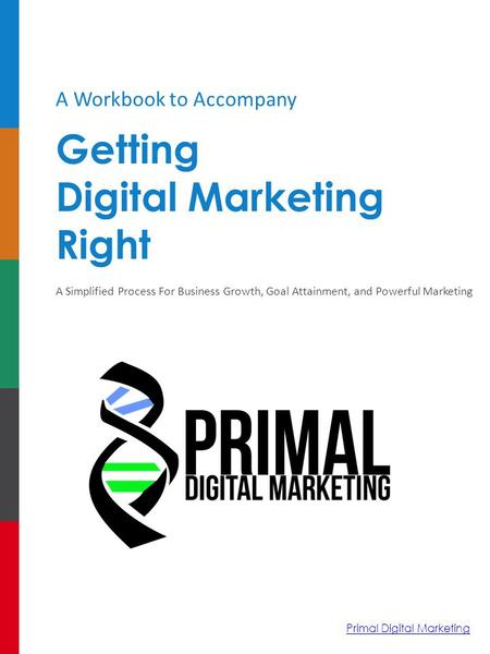 A Workbook to Accompany Getting Digital Marketing Right A Simplified Process For Business Growth, Goal Attainment, and Powerful Marketing Primal Digital.