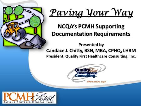 Paving Your Way NCQA's PCMH Supporting Documentation Requirements Presented by Candace J. Chitty, BSN, MBA, CPHQ, LHRM President, Quality First Healthcare.