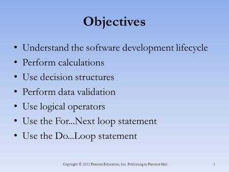 Objectives Understand the software development lifecycle Perform calculations Use decision structures Perform data validation Use logical operators Use.