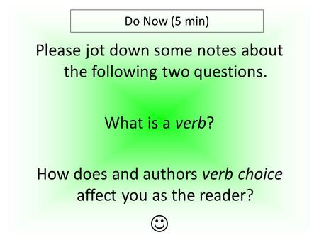 Please jot down some notes about the following two questions. What is a verb? How does and authors verb choice affect you as the reader? Do Now (5 min)