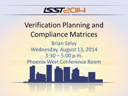 Verification Planning and Compliance Matrices Brian Selvy Wednesday, August 13, 2014 3:30 – 5:00 p.m. Phoenix West Conference Room.