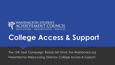 College Access & Support The 12th Year Campaign, Ready Set Grad, the Washboard.org Presented by Weiya Liang, Director, College Access & Support The 12th.