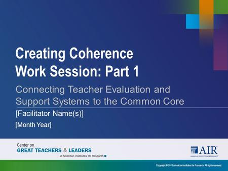 Creating Coherence Work Session: Part 1 Copyright © 2013 American Institutes for Research. All rights reserved. Connecting Teacher Evaluation and Support.