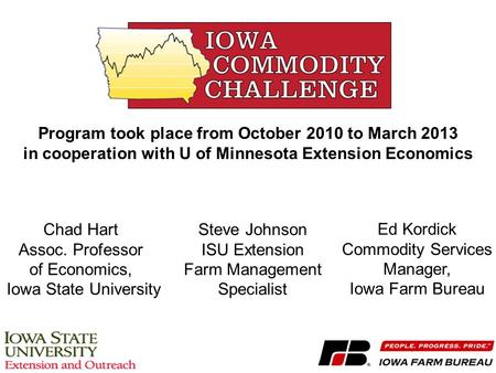 Chad Hart Assoc. Professor of Economics, Iowa State University Steve Johnson ISU Extension Farm Management Specialist Ed Kordick Commodity Services Manager,