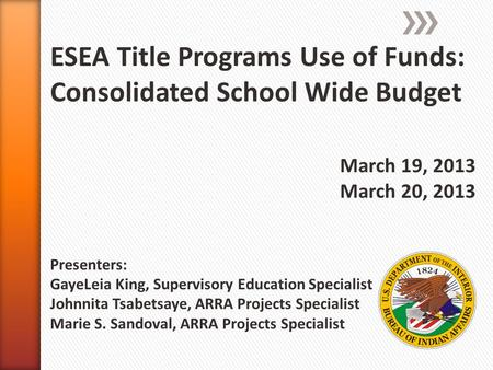 ESEA Title Programs Use of Funds: Consolidated School Wide Budget March 19, 2013 March 20, 2013 Presenters: GayeLeia King, Supervisory Education Specialist.