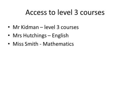 Access to level 3 courses Mr Kidman – level 3 courses Mrs Hutchings – English Miss Smith - Mathematics.
