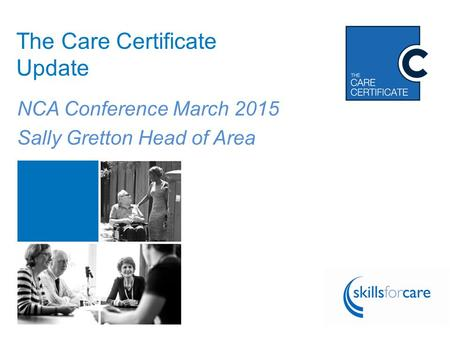 Follow the conversation using #CareCert The Care Certificate Update NCA Conference March 2015 Sally Gretton Head of Area.