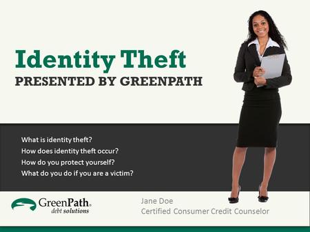 What is identity theft? How does identity theft occur? How do you protect yourself? What do you do if you are a victim? Jane Doe Certified Consumer Credit.